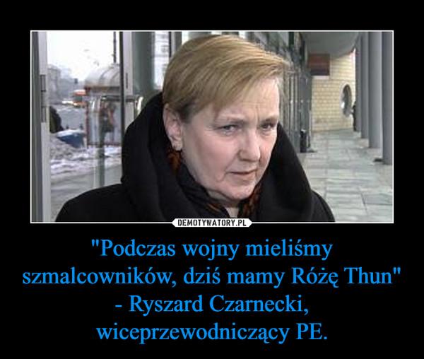 """""""Podczas wojny mieliśmy szmalcowników, dziś mamy Różę Thun"""" - Ryszard Czarnecki, wiceprzewodniczący PE. –"""