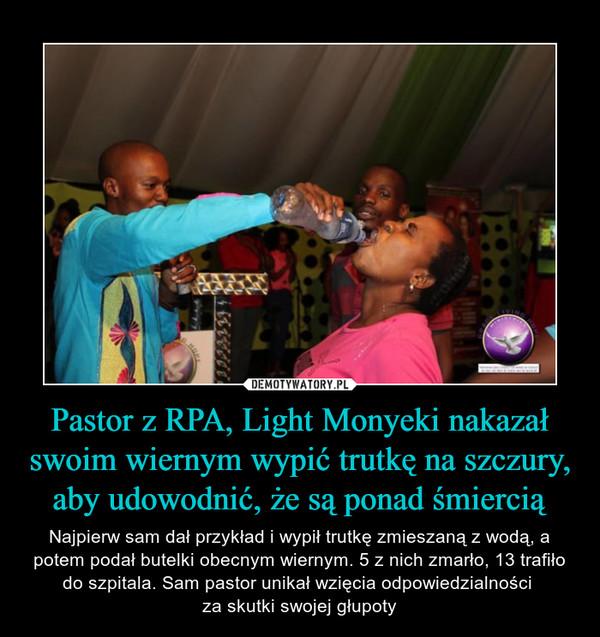 Pastor z RPA, Light Monyeki nakazał swoim wiernym wypić trutkę na szczury, aby udowodnić, że są ponad śmiercią – Najpierw sam dał przykład i wypił trutkę zmieszaną z wodą, a potem podał butelki obecnym wiernym. 5 z nich zmarło, 13 trafiło do szpitala. Sam pastor unikał wzięcia odpowiedzialności za skutki swojej głupoty