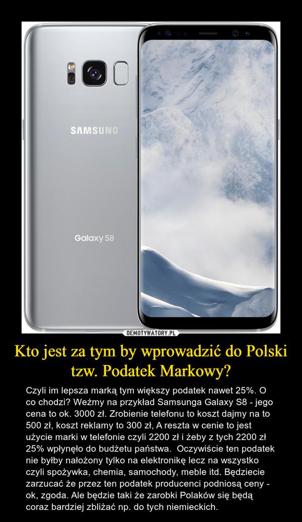 Kto jest za tym by wprowadzić do Polski tzw. Podatek Markowy? – Czyli im lepsza marką tym większy podatek nawet 25%. O co chodzi? Weźmy na przykład Samsunga Galaxy S8 - jego cena to ok. 3000 zł. Zrobienie telefonu to koszt dajmy na to 500 zł, koszt reklamy to 300 zł, A reszta w cenie to jest użycie marki w telefonie czyli 2200 zł i żeby z tych 2200 zł 25% wpłynęło do budżetu państwa.  Oczywiście ten podatek nie byłby nałożony tylko na elektronikę lecz na wszystko czyli spożywka, chemia, samochody, meble itd. Będziecie zarzucać że przez ten podatek producenci podniosą ceny - ok, zgoda. Ale będzie taki że zarobki Polaków się będą coraz bardziej zbliżać np. do tych niemieckich.