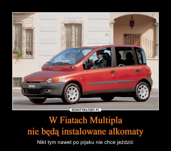 W Fiatach Multiplanie będą instalowane alkomaty – Nikt tym nawet po pijaku nie chce jeździć
