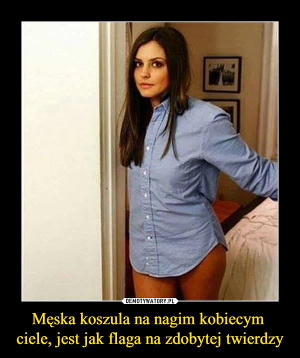 Męska koszula na nagim kobiecym ciele, jest jak flaga na zdobytej twierdzy –