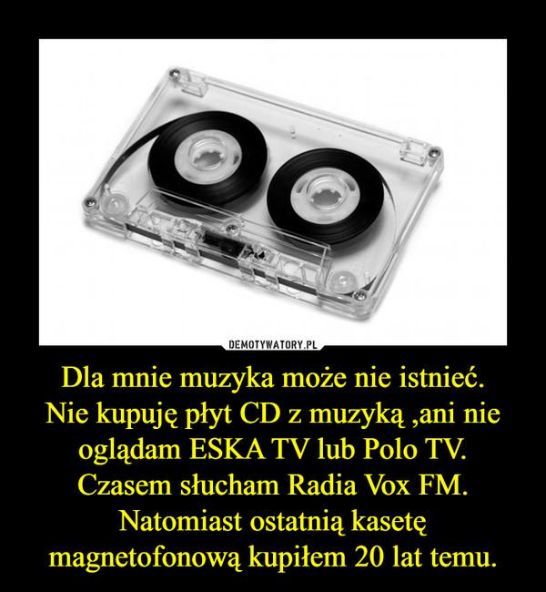 Dla mnie muzyka może nie istnieć.Nie kupuję płyt CD z muzyką ,ani nie oglądam ESKA TV lub Polo TV.Czasem słucham Radia Vox FM.Natomiast ostatnią kasetę magnetofonową kupiłem 20 lat temu. –