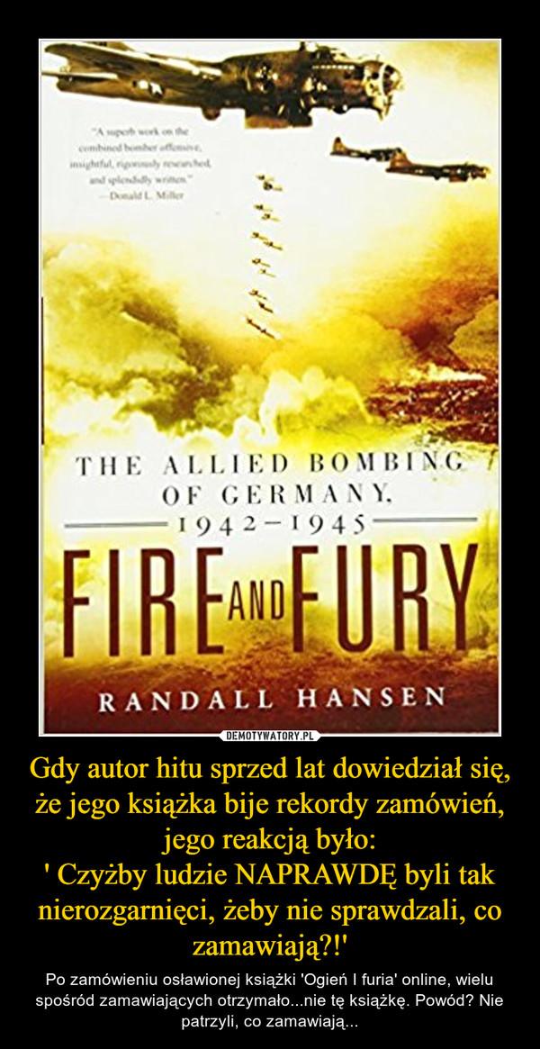 Gdy autor hitu sprzed lat dowiedział się, że jego książka bije rekordy zamówień, jego reakcją było:' Czyżby ludzie NAPRAWDĘ byli tak nierozgarnięci, żeby nie sprawdzali, co zamawiają?!' – Po zamówieniu osławionej książki 'Ogień I furia' online, wielu spośród zamawiających otrzymało...nie tę książkę. Powód? Nie patrzyli, co zamawiają...