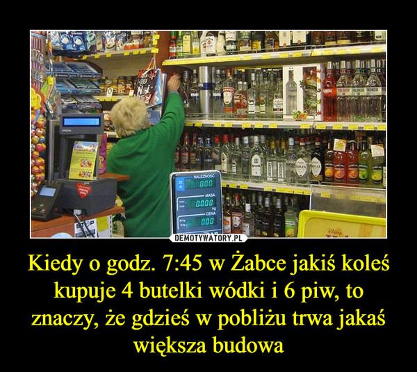 Kiedy o godz. 7:45 w Żabce jakiś koleś kupuje 4 butelki wódki i 6 piw, to znaczy, że gdzieś w pobliżu trwa jakaś większa budowa –