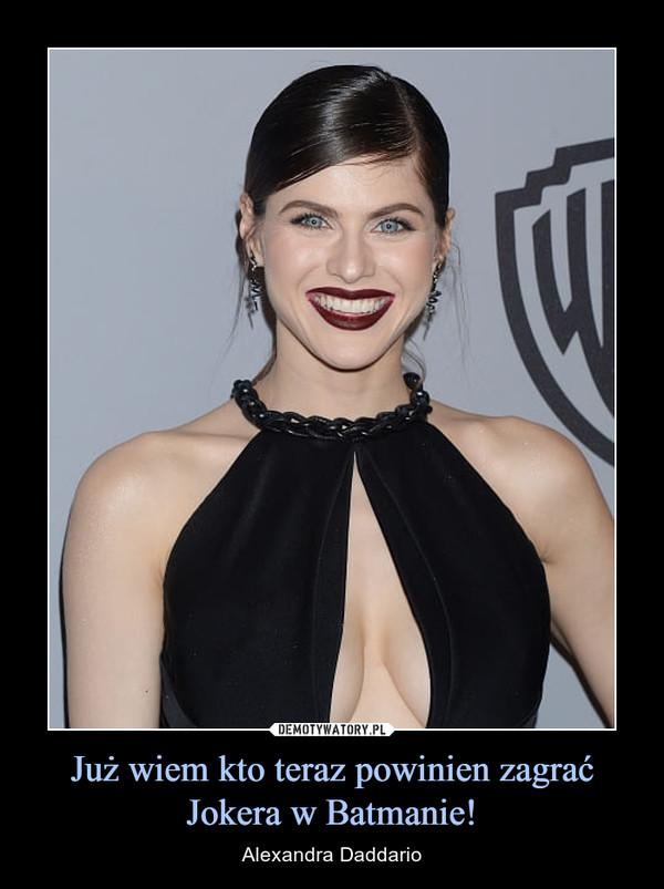 Już wiem kto teraz powinien zagrać Jokera w Batmanie! – Alexandra Daddario