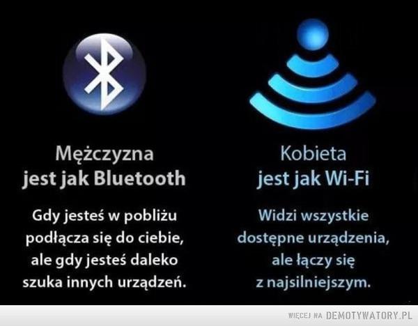 Kiedy... –  Mężczyzna jest jak Bluetooth Gdy jesteś w pobliżu podłącza się do ciebie, ale gdy jesteś daleko szuka innych urządzeń. Kobieta jest jak Wi-Fi Widzi wszystkie dostępne urządzenia, ale łączy się z najsilniejszym.