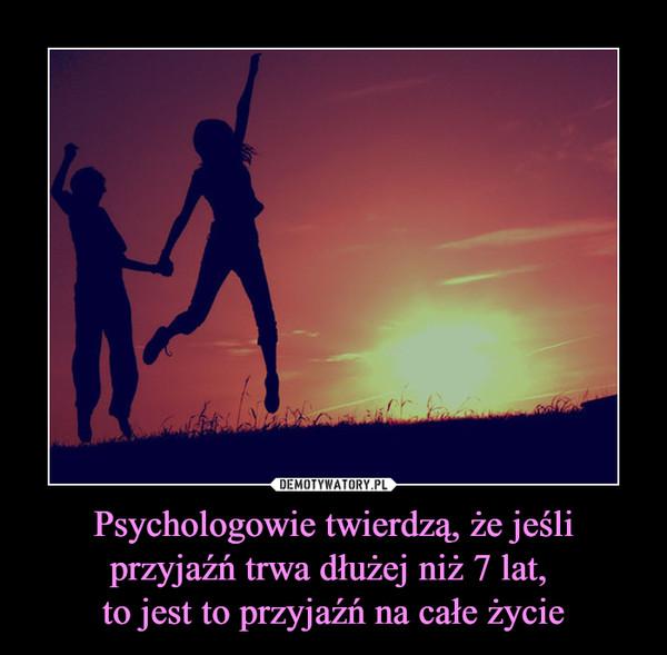Psychologowie twierdzą, że jeśli przyjaźń trwa dłużej niż 7 lat, to jest to przyjaźń na całe życie –