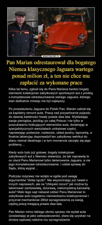 """Pan Marian odrestaurował dla bogatego Niemca klasycznego Jaguara wartego ponad milion zł, a ten nie chce mu zapłacić za wykonane prace – Kilka lat temu, zgłosił się do Pana Mariana bardzo bogaty niemiecki kolekcjoner zabytkowych sportowych aut z prośbą o kompleksowe odrestaurowanie starego Jaguara, którego stan delikatnie mówiąc nie był najlepszy.Po przewiezieniu Jaguara do Polski Pan, Marian zabrał się za kapitalny remont auta. Pracę nad przywrócenie pojazdu do dawnej świetności trwały prawie dwa lata. Wykładając swoje pieniądze, jeżdżąc po całej Polsce i nie tylko w poszukiwaniu brakujących elementów auta, dorabiając w specjalistycznych warsztatach unikatowe części, naprawiając podwozie, nadwozie, układ jezdny, tapicerkę, a finalnie lakierując doprowadził ten zabytkowy wehikuł do stanu niemal idealnego i w tym momencie zaczęły się jego problemy…Kiedy auto było już gotowe, bogaty kolekcjoner zabytkowych aut z Niemiec stwierdza, że tak naprawdę to on zlecił Panu Marianowi tylko lakierowanie Jaguara, a nie jego kompleksowe odrestaurowanie. I oddał sprawę do Sądu, którą wygrał…Podczas rozprawy nie wzięto w ogóle pod uwagę argumentów """"złotej rączki"""". Nie wspominając już nawet o innych naprawach, ale na """"chłopski rozum"""" jak można by lakierować zardzewiałą, dziurawą, niekompletną karoserię auta? Mało tego sąd nakazał oddać Panu Marianowi to zabytkowe auto bogatemu niemieckiemu kolekcjonerowi i przyznał mechanikowi 280zł wynagrodzenia za swoją ciężką pracę trwającą prawie dwa lata.Pan Marian mimo takiego obrotu sprawy nie wydał auta (zostawiając je jako zabezpieczenie), stara się uzyskać na drodze sądowej należne mu wynagrodzenie"""
