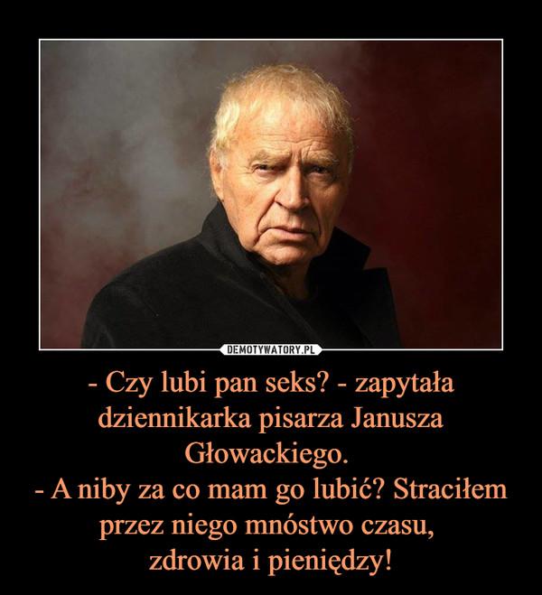 - Czy lubi pan seks? - zapytała dziennikarka pisarza Janusza Głowackiego. - A niby za co mam go lubić? Straciłem przez niego mnóstwo czasu, zdrowia i pieniędzy! –