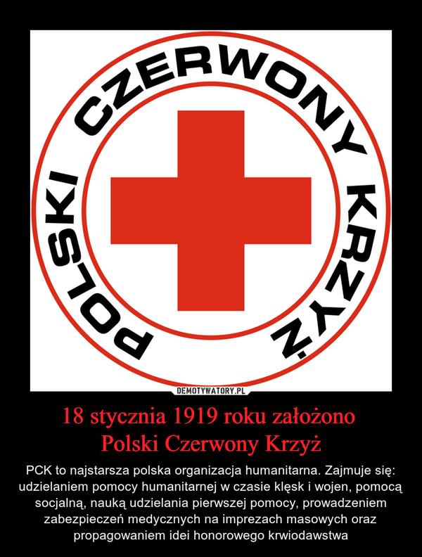 18 stycznia 1919 roku założono Polski Czerwony Krzyż – PCK to najstarsza polska organizacja humanitarna. Zajmuje się: udzielaniem pomocy humanitarnej w czasie klęsk i wojen, pomocą socjalną, nauką udzielania pierwszej pomocy, prowadzeniem zabezpieczeń medycznych na imprezach masowych oraz propagowaniem idei honorowego krwiodawstwa
