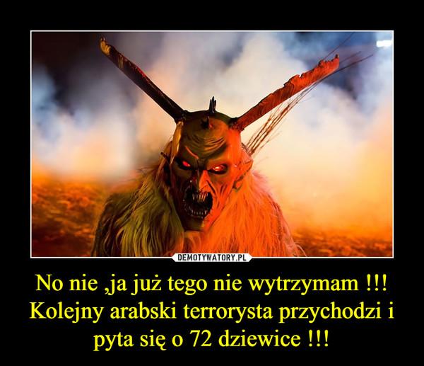 No nie ,ja już tego nie wytrzymam !!!Kolejny arabski terrorysta przychodzi i pyta się o 72 dziewice !!! –