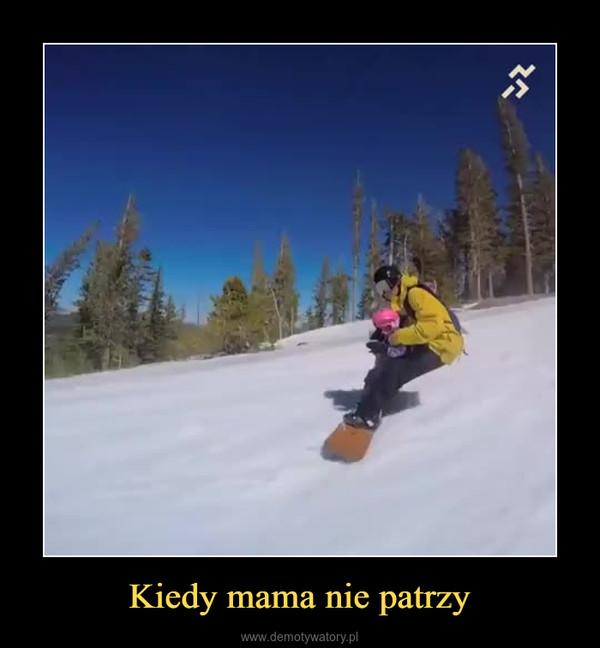 Kiedy mama nie patrzy –