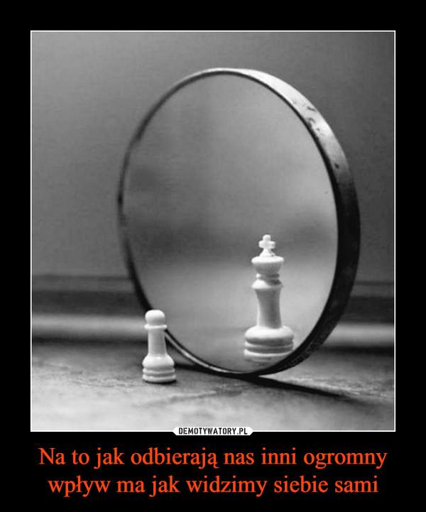 Na to jak odbierają nas inni ogromny wpływ ma jak widzimy siebie sami –