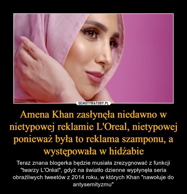 """Amena Khan zasłynęła niedawno w nietypowej reklamie L'Oreal, nietypowej ponieważ była to reklama szamponu, a występowała w hidżabie – Teraz znana blogerka będzie musiała zrezygnować z funkcji """"twarzy L'Oréal"""", gdyż na światło dzienne wypłynęła seria obraźliwych tweetów z 2014 roku, w których Khan """"nawołuje do antysemityzmu"""""""