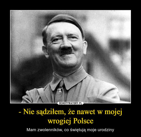 - Nie sądziłem, że nawet w mojej wrogiej Polsce – Mam zwolenników, co świętują moje urodziny