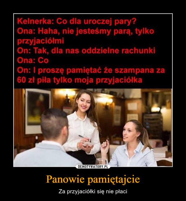 Panowie pamiętajcie – Za przyjaciółki się nie płaci Kelnerka: Co dla uroczej pary?Ona: Haha, nie jesteśmy parą, tylkoprzyjaciólmiOn: Tak, dla nas oddzielne rachunkiOna: CoOn: I proszę pamiętać że szampana za60 zł piła tylko moja przyjaciółka