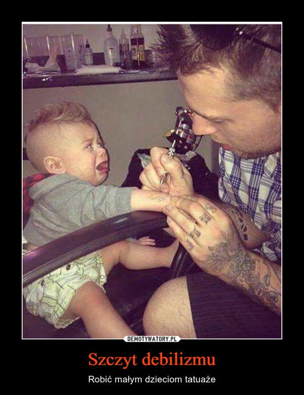 Szczyt debilizmu – Robić małym dzieciom tatuaże