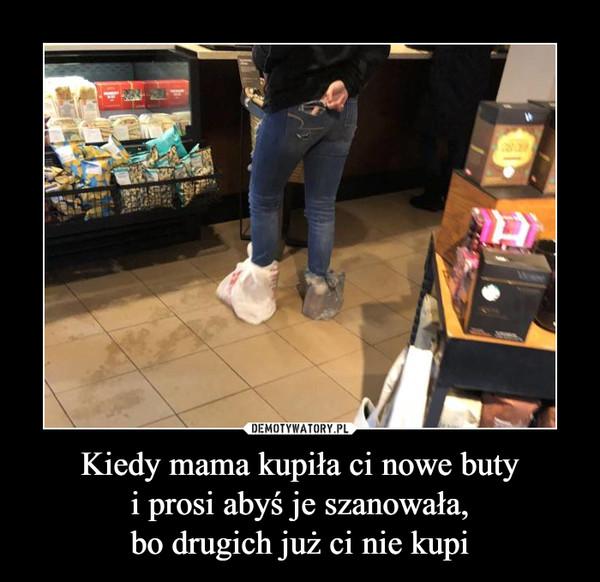 Kiedy mama kupiła ci nowe butyi prosi abyś je szanowała,bo drugich już ci nie kupi –