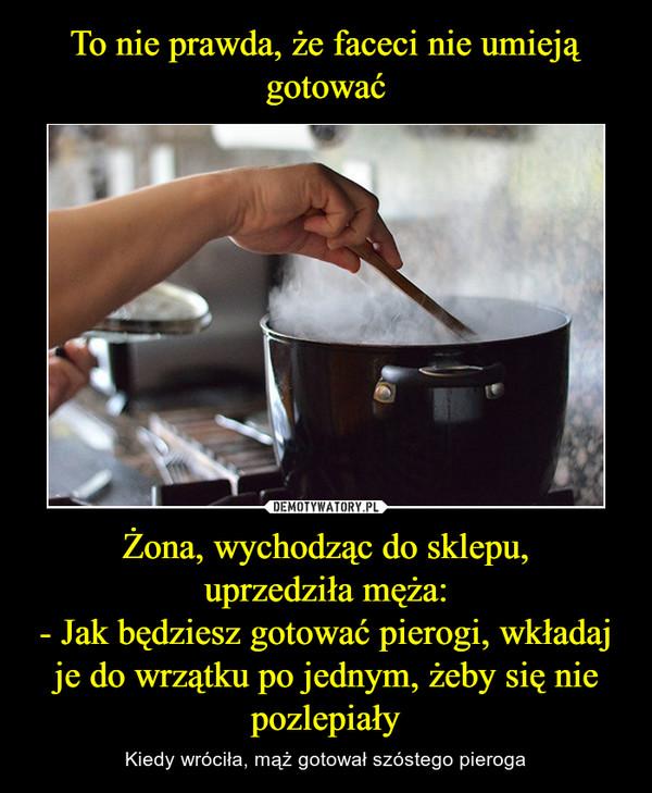 Żona, wychodząc do sklepu,uprzedziła męża:- Jak będziesz gotować pierogi, wkładaj je do wrzątku po jednym, żeby się nie pozlepiały – Kiedy wróciła, mąż gotował szóstego pieroga