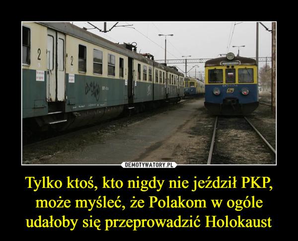 Tylko ktoś, kto nigdy nie jeździł PKP, może myśleć, że Polakom w ogóle udałoby się przeprowadzić Holokaust –