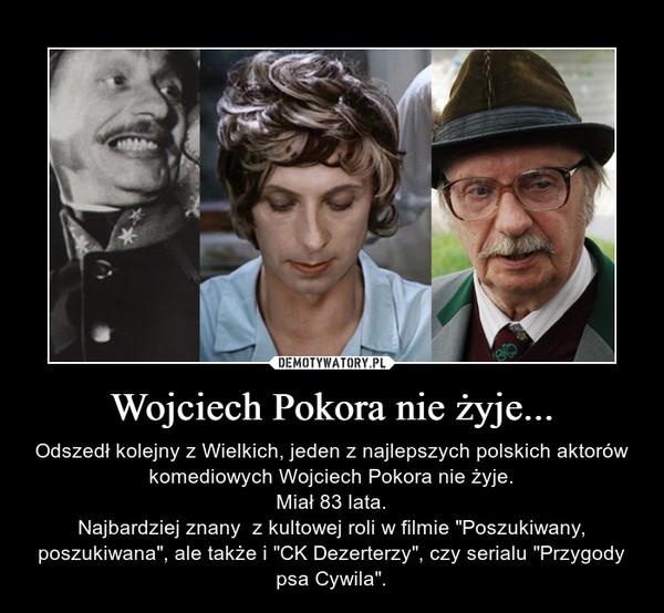 """Wojciech Pokora nie żyje... – Odszedł kolejny z Wielkich, jeden z najlepszych polskich aktorów komediowych Wojciech Pokora nie żyje. Miał 83 lata. Najbardziej znany  z kultowej roli w filmie """"Poszukiwany, poszukiwana"""", ale także i """"CK Dezerterzy"""", czy serialu """"Przygody psa Cywila""""."""