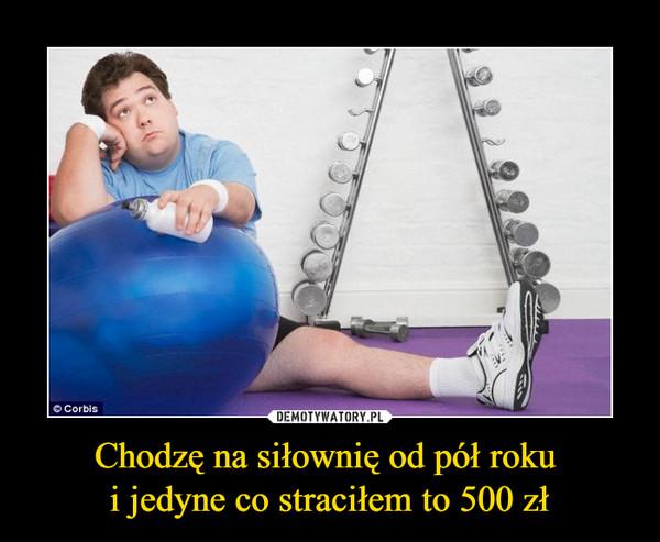Chodzę na siłownię od pół roku i jedyne co straciłem to 500 zł –