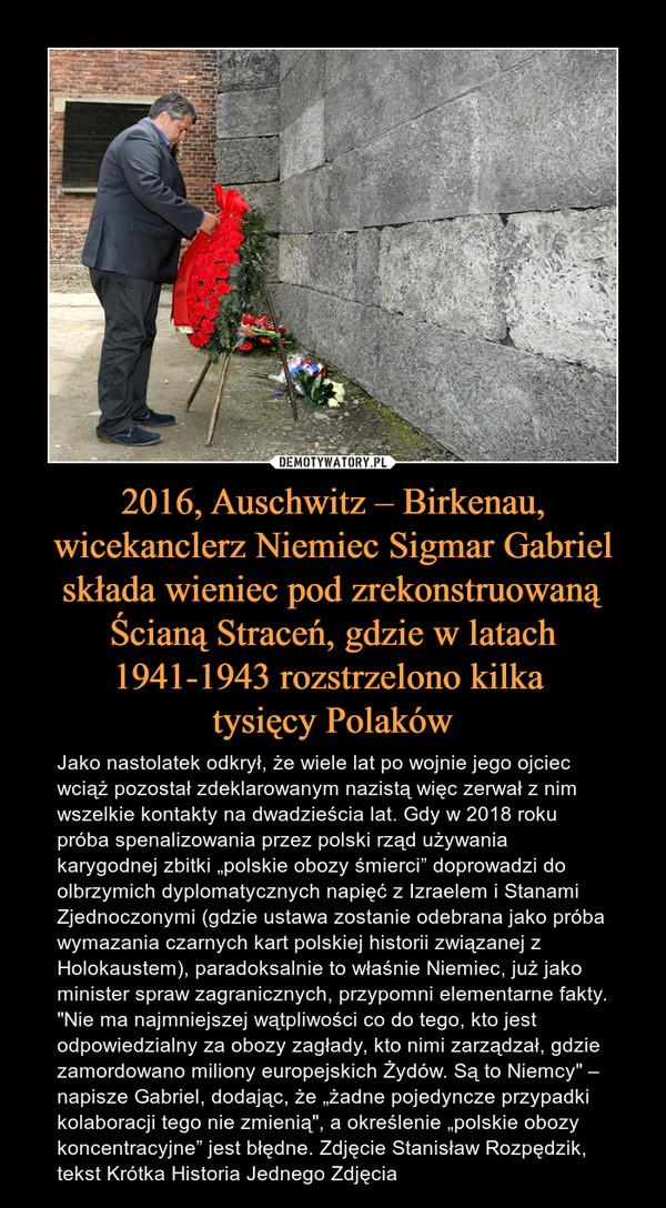 """2016, Auschwitz – Birkenau, wicekanclerz Niemiec Sigmar Gabriel składa wieniec pod zrekonstruowaną Ścianą Straceń, gdzie w latach 1941-1943 rozstrzelono kilka tysięcy Polaków – Jako nastolatek odkrył, że wiele lat po wojnie jego ojciec wciąż pozostał zdeklarowanym nazistą więc zerwał z nim wszelkie kontakty na dwadzieścia lat. Gdy w 2018 roku próba spenalizowania przez polski rząd używania karygodnej zbitki """"polskie obozy śmierci"""" doprowadzi do olbrzymich dyplomatycznych napięć z Izraelem i Stanami Zjednoczonymi (gdzie ustawa zostanie odebrana jako próba wymazania czarnych kart polskiej historii związanej z Holokaustem), paradoksalnie to właśnie Niemiec, już jako minister spraw zagranicznych, przypomni elementarne fakty. """"Nie ma najmniejszej wątpliwości co do tego, kto jest odpowiedzialny za obozy zagłady, kto nimi zarządzał, gdzie zamordowano miliony europejskich Żydów. Są to Niemcy"""" – napisze Gabriel, dodając, że """"żadne pojedyncze przypadki kolaboracji tego nie zmienią"""", a określenie """"polskie obozy koncentracyjne"""" jest błędne. Zdjęcie Stanisław Rozpędzik, tekst Krótka Historia Jednego Zdjęcia"""