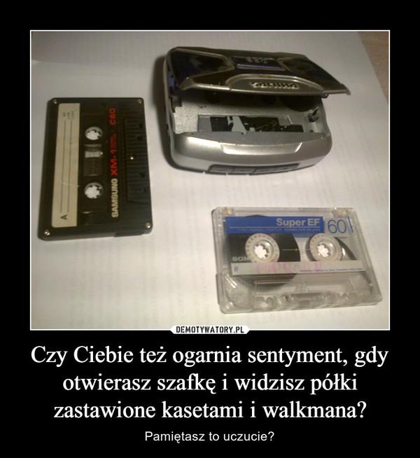Czy Ciebie też ogarnia sentyment, gdy otwierasz szafkę i widzisz półki zastawione kasetami i walkmana? – Pamiętasz to uczucie?