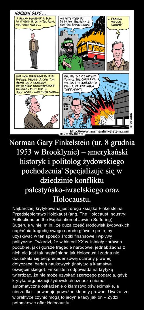 Norman Gary Finkelstein (ur. 8 grudnia 1953 w Brooklynie) – amerykański historyk i politolog żydowskiego pochodzenia' Specjalizuje się w dziedzinie konfliktu palestyńsko-izraelskiego oraz Holocaustu.