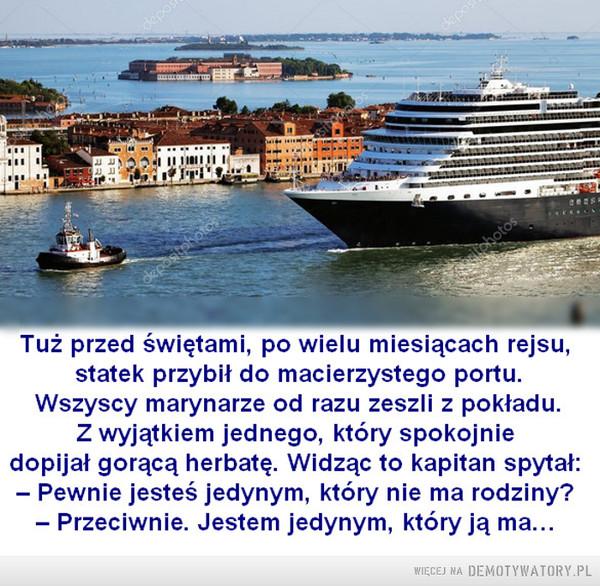 Każdy czuje inaczej –  Tuż przed świętami, po wielu miesiącach rejsu, statek przybił do macierzystego portu. Wszyscy marynarze od razu zeszli z pokładu. Z wyjątkiem jednego, który spokojnie dopijał gorącą herbatę. Widząc to kapitan spytał: — Pewnie jesteś jedynym, który nie ma rodziny? — Przeciwnie. Jestem jedynym, który ją ma...