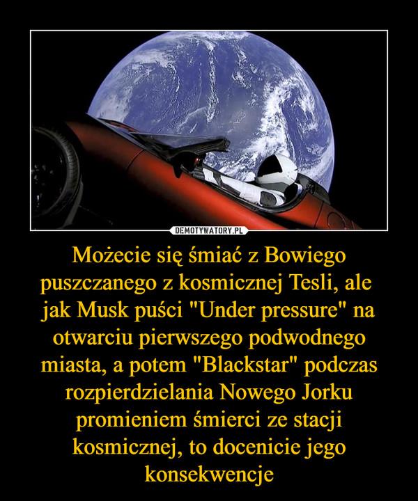 """Możecie się śmiać z Bowiego puszczanego z kosmicznej Tesli, ale jak Musk puści """"Under pressure"""" na otwarciu pierwszego podwodnego miasta, a potem """"Blackstar"""" podczas rozpierdzielania Nowego Jorku promieniem śmierci ze stacji kosmicznej, to docenicie jego konsekwencje –"""