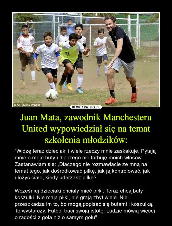 """Juan Mata, zawodnik Manchesteru United wypowiedział się na temat szkolenia młodzików: – """"Widzę teraz dzieciaki i wiele rzeczy mnie zaskakuje. Pytają mnie o moje buty i dlaczego nie farbuję moich włosów. Zastanawiam się: """"Dlaczego nie rozmawiacie ze mną na temat tego, jak dośrodkować piłkę, jak ją kontrolować, jak ułożyć ciało, kiedy uderzasz piłkę?Wcześniej dzieciaki chciały mieć piłki. Teraz chcą buty i koszulki. Nie mają piłki, nie grają zbyt wiele. Nie przeszkadza im to, bo mogą popisać się butami i koszulką. To wystarczy. Futbol traci swoją istotę. Ludzie mówią więcej o radości z gola niż o samym golu"""""""