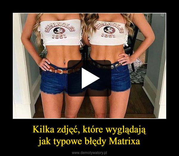 Kilka zdjęć, które wyglądająjak typowe błędy Matrixa –