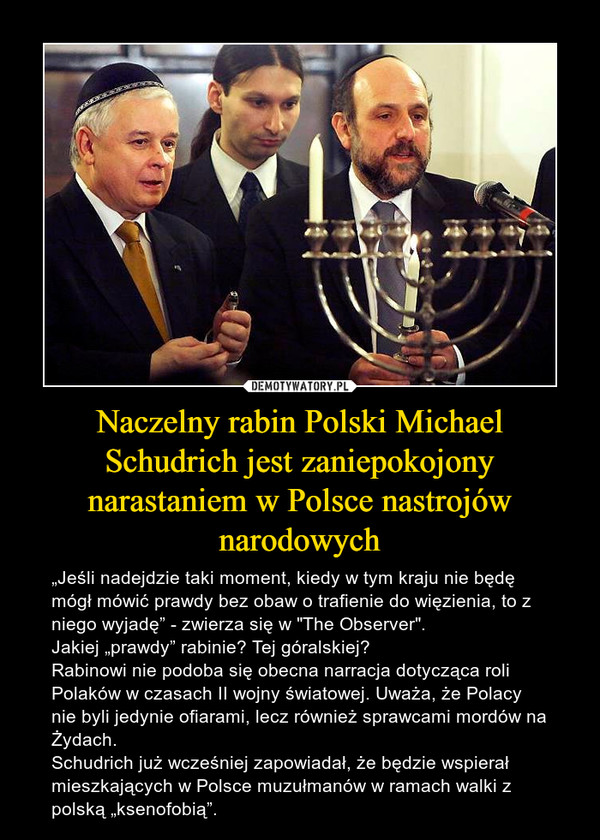 """Naczelny rabin Polski Michael Schudrich jest zaniepokojony narastaniem w Polsce nastrojów narodowych – """"Jeśli nadejdzie taki moment, kiedy w tym kraju nie będę mógł mówić prawdy bez obaw o trafienie do więzienia, to z niego wyjadę"""" - zwierza się w """"The Observer"""".Jakiej """"prawdy"""" rabinie? Tej góralskiej? Rabinowi nie podoba się obecna narracja dotycząca roli Polaków w czasach II wojny światowej. Uważa, że Polacy nie byli jedynie ofiarami, lecz również sprawcami mordów na Żydach.Schudrich już wcześniej zapowiadał, że będzie wspierał mieszkających w Polsce muzułmanów w ramach walki z polską """"ksenofobią""""."""