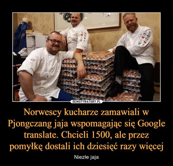 Norwescy kucharze zamawiali w Pjongczang jaja wspomagając się Google translate. Chcieli 1500, ale przez pomyłkę dostali ich dziesięć razy więcej – Niezłe jaja
