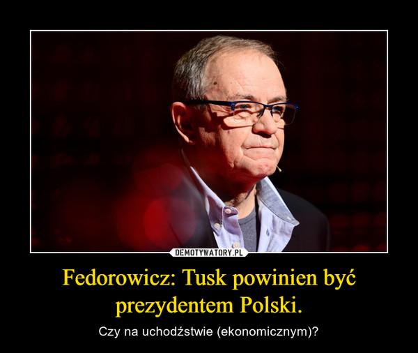 Fedorowicz: Tusk powinien być prezydentem Polski. – Czy na uchodźstwie (ekonomicznym)?