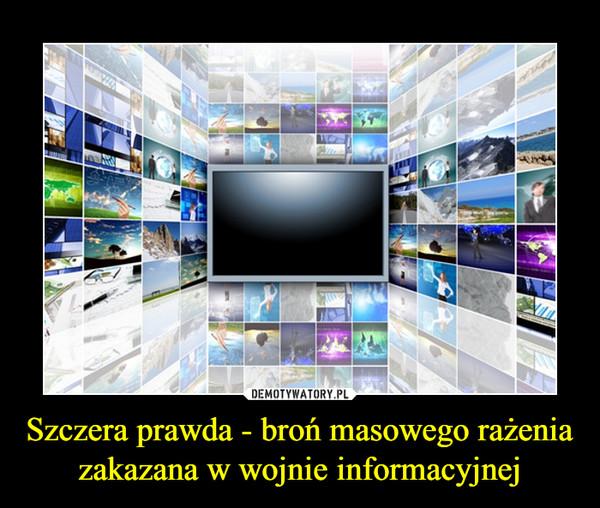 Szczera prawda - broń masowego rażenia zakazana w wojnie informacyjnej –