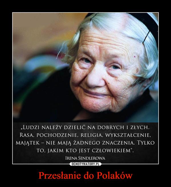"""Przesłanie do Polaków –  LUDZI NALEŻY DZIELIĆ NA DOBRYCH I ZŁYCH. RASA, POCHODZENIE, RELIGIA, WYKSZTAŁCENIE, MAJĄTEK - NIE MAJĄ ŻADNEGO ZNACZENIA. TYLKO TO, JAKIM KTO JEST CZŁOWIEKIEM"""". IRENA SENDLEROWA"""