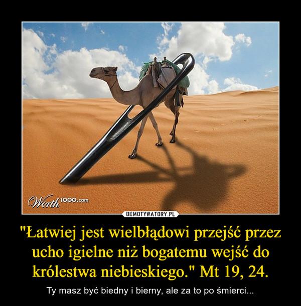 """""""Łatwiej jest wielbłądowi przejść przez ucho igielne niż bogatemu wejść do królestwa niebieskiego."""" Mt 19, 24. – Ty masz być biedny i bierny, ale za to po śmierci..."""