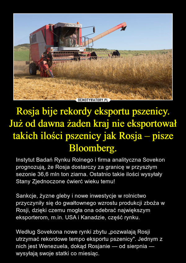 """Rosja bije rekordy eksportu pszenicy. Już od dawna żaden kraj nie eksportował takich ilości pszenicy jak Rosja – pisze Bloomberg. – Instytut Badań Rynku Rolnego i firma analityczna Sovekon prognozują, że Rosja dostarczy za granicę w przyszłym sezonie 36,6 mln ton ziarna. Ostatnio takie ilości wysyłały Stany Zjednoczone ćwierć wieku temu!Sankcje, żyzne gleby i nowe inwestycje w rolnictwo przyczyniły się do gwałtownego wzrostu produkcji zboża w Rosji, dzięki czemu mogła ona odebrać największym eksporterom, m.in. USA i Kanadzie, część rynku.Według Sovekona nowe rynki zbytu """"pozwalają Rosji utrzymać rekordowe tempo eksportu pszenicy"""". Jednym z nich jest Wenezuela, dokąd Rosjanie — od sierpnia — wysyłają swoje statki co miesiąc."""