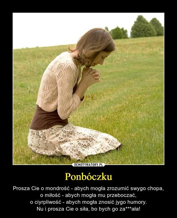Ponbóczku – Prosza Cie o mondrość - abych mogła zrozumić swygo chopa,o miłość - abych mogła mu przeboczać,o ciyrpliwość - abych mogła znosić jygo humory.Nu i prosza Cie o siła, bo bych go za***ała!