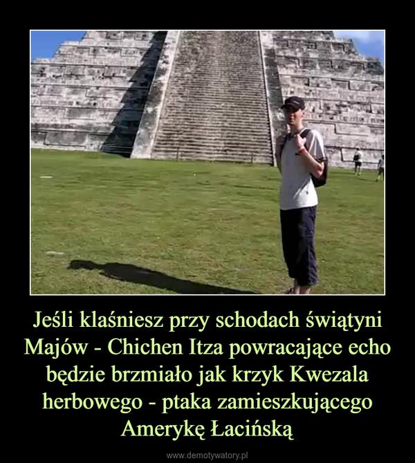 Jeśli klaśniesz przy schodach świątyni Majów - Chichen Itza powracające echo będzie brzmiało jak krzyk Kwezala herbowego - ptaka zamieszkującego Amerykę Łacińską –