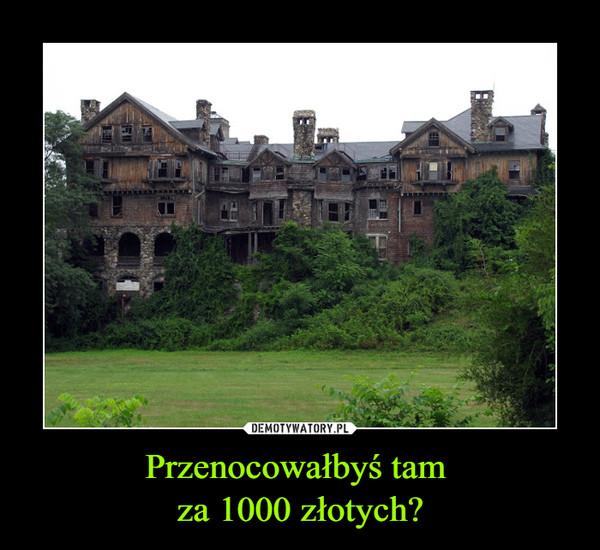 Przenocowałbyś tam za 1000 złotych? –