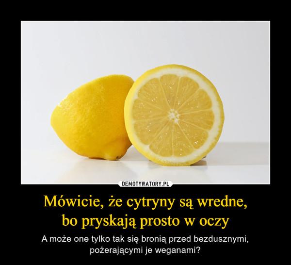Mówicie, że cytryny są wredne,bo pryskają prosto w oczy – A może one tylko tak się bronią przed bezdusznymi,pożerającymi je weganami?