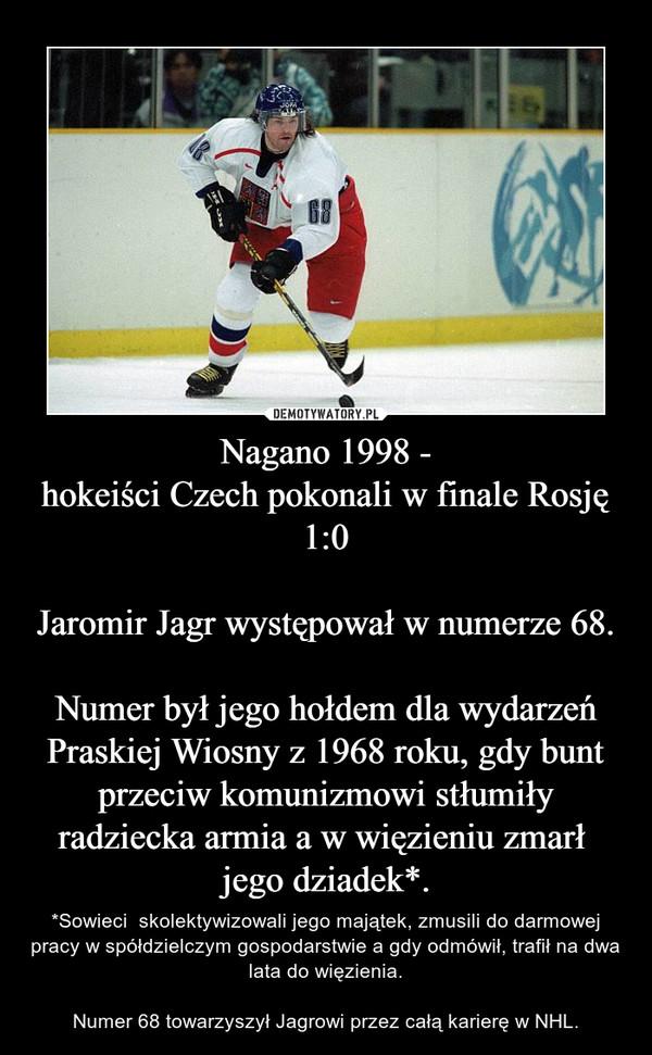 Nagano 1998 -hokeiści Czech pokonali w finale Rosję 1:0Jaromir Jagr występował w numerze 68.Numer był jego hołdem dla wydarzeń Praskiej Wiosny z 1968 roku, gdy bunt przeciw komunizmowi stłumiły radziecka armia a w więzieniu zmarł  jego dziadek*. – *Sowieci  skolektywizowali jego majątek, zmusili do darmowej pracy w spółdzielczym gospodarstwie a gdy odmówił, trafił na dwa lata do więzienia.Numer 68 towarzyszył Jagrowi przez całą karierę w NHL.