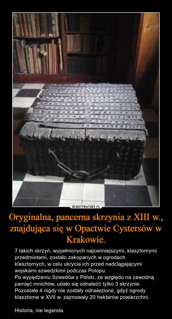 Oryginalna, pancerna skrzynia z XIII w., znajdująca się w Opactwie Cystersów w Krakowie. – 7 takich skrzyń, wypełnionych najcenniejszymi, klasztornymi przedmiotami, zostało zakopanych w ogrodach klasztornych, w celu ukrycia ich przed nadciągającymi wojskami szwedzkimi podczas Potopu.Po wypędzeniu Szwedów z Polski, ze względu na zawodną pamięć mnichów, udało się odnaleźć tylko 3 skrzynie.Pozostałe 4 nigdy nie zostały odnalezione, gdyż ogrody klasztorne w XVII w. zajmowały 20 hektarów powierzchni.Historia, nie legenda.