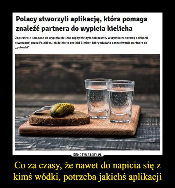 """Co za czasy, że nawet do napicia się z kimś wódki, potrzeba jakichś aplikacji –  Polacy stworzyli aplikację, która pomaga znaleźć partnera do wypicia kielichaZnalezienie kompana do wypicia kielicha nigdy nie było tak proste. Wszystko za sprawą aplikacji stworzonej przez Polaków. Ich dzieło to projekt Bimber, który ułatwia poszukiwania partnera do """"połówki""""."""