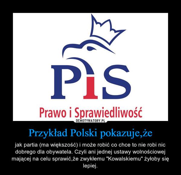 """Przykład Polski pokazuje,że – jak partia (ma większość) i może robić co chce to nie robi nic dobrego dla obywatela. Czyli ani jednej ustawy wolnościowej mającej na celu sprawić,że zwykłemu """"Kowalskiemu"""" żyłoby się lepiej."""