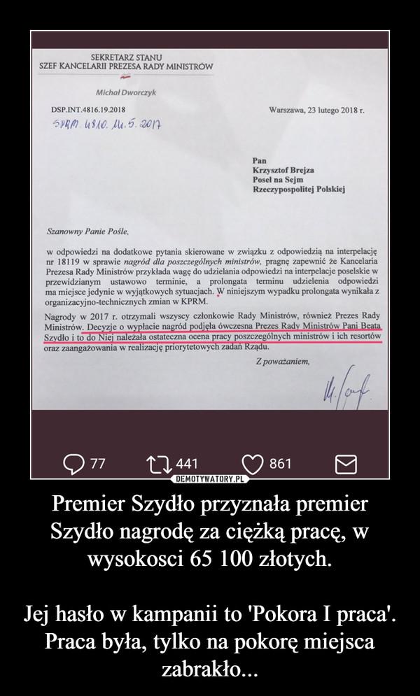 Premier Szydło przyznała premier Szydło nagrodę za ciężką pracę, w wysokosci 65 100 złotych.Jej hasło w kampanii to 'Pokora I praca'.Praca była, tylko na pokorę miejsca zabrakło... –