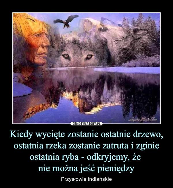 Kiedy wycięte zostanie ostatnie drzewo, ostatnia rzeka zostanie zatruta i zginie ostatnia ryba - odkryjemy, że nie można jeść pieniędzy – Przysłowie indiańskie